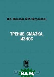 Купить Трение, смазка, износ, ФИЗМАТЛИТ, Н. К. Мышкин, М. И. Петроковец, 978-5-9221-0824-9