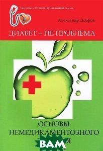 Купить Диабет - не проблема. Основы немедикаментозного лечения, ФЕНИКС, Александр Добров, 978-5-222-21630-9