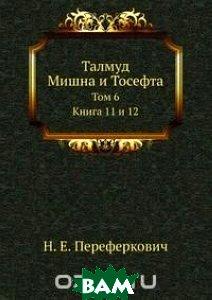 Купить Талмуд. Мишна и Тосефта. Том 6, Книга по Требованию, Н.Е. Переферкович, 978-5-518-05230-7