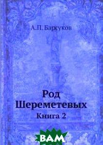 Купить Род Шереметевых. Книга 2, Книга по Требованию, А.П. Барсуков, 978-5-518-05822-4