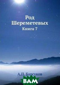 Купить Род Шереметевых. Книга 7, Книга по Требованию, А.П. Барсуков, 978-5-518-05825-5