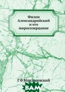 Купить Филон Александрийский и его миросозерцание, Книга по Требованию, Г.Ф. Монзолевский, 978-5-518-06820-9