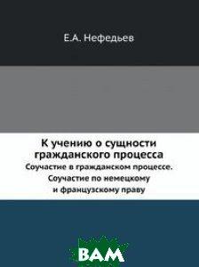 Купить К учению о сущности гражданского процесса, Книга по Требованию, Е.А. Нефедьев, 978-5-518-06877-3