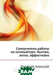 Купить Самоучитель работы на компьютере: быстро, легко, эффективно, ЭКСМО, Василий Леонов, 978-5-699-41350-8