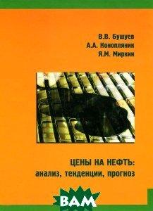 Купить Цены на нефть: анализ, тенденции, прогноз, Энергия, В. В. Бушуев, А. А. Конопляник, Я. М. Миркин, 978-5-98908-110-3