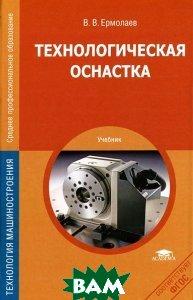 Купить Технологическая оснастка. Учебник, ACADEMIA, В. В. Ермолаев, 978-5-4468-0270-8