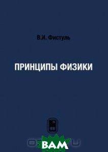 Купить Принципы физики, ФИЗМАТЛИТ, В. И. Фистуль, 978-5-9221-1279-6