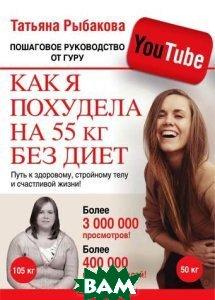 Купить Как я похудела на 55 кг без диет. Пошаговое руководство от гуру YouTube, АСТ, Татьяна Рыбакова, 978-5-17-080909-7