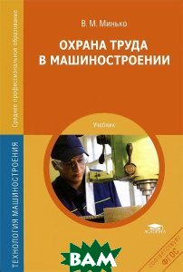 Купить Охрана труда в машиностроении. Учебник, ACADEMIA, В. М. Минько, 978-5-4468-0406-1