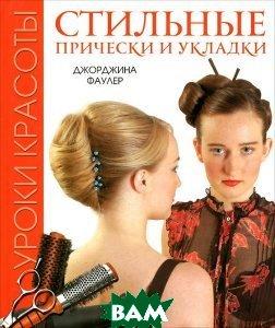 Купить Уроки красоты. Стильные прически и укладки, Контэнт, Джорджина Фаулер, 978-5-91906-240-0