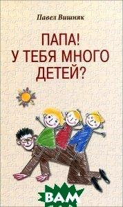 Купить Папа! У тебя много детей?, РИПОЛ КЛАССИК, Павел Вишняк, 978-5-386-05371-0