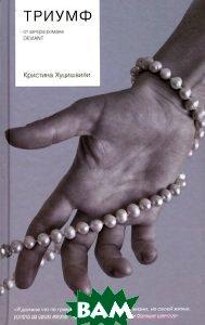 Купить Триумф (изд. 2013 г. ), РИПОЛ КЛАССИК, Кристина Хуцишвили, 978-5-386-06571-3