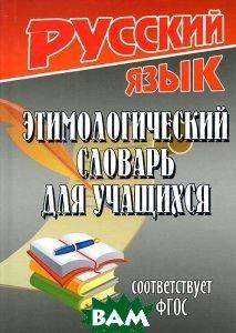 Купить Русский язык. Этимологический словарь для учащихся. ФГОС, ЛадКом, Т. Л. Федорова, 978-5-91336-174-5