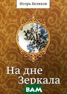 Купить На дне Зеркала, ИПЦ Маска, Игорь Беляков, 978-5-91146-925-2