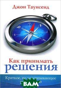 Купить Как принимать решения. Краткое, но исчерпывающее руководство, Триада, Джон Таунсенд, 978-5-86181-488-1