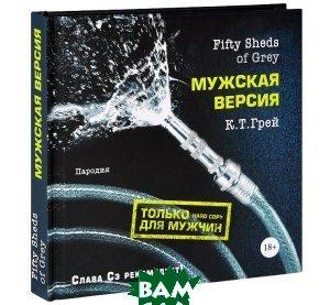 Купить Fifty Sheds of Grey. Мужская версия, ЭКСМО, К.Т. Грей, 978-5-699-66784-0
