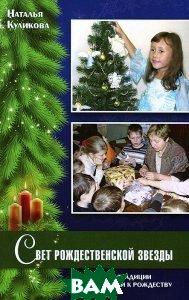 Купить Свет Рождественской звезды. Семейные традиции подготовки к Рождеству, Христианская жизнь, Наталья Куликова, 978-5-93313-164-9
