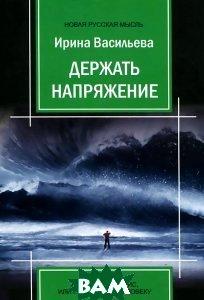 Купить Держать напряжение. Антиапокалипсис, или Путь к Сверхчеловеку, Авторская книга, Ирина Васильева, 978-5-91945-497-7