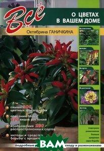 Купить Все о цветах в вашем доме, Оникс-ЛИТ, Октябрина и Александр Ганичкины, 9785445102755