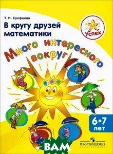 Купить В кругу друзей математики. Много интересного вокруг. Пособие для детей 6-7 лет, Просвещение, Т. И. Ерофеева, 978-5-09-027180-6