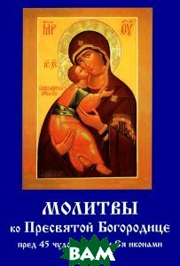 Купить Молитвы ко Пресвятой Богородице пред 45 чудотворными Ея иконами, Летопись, 978-5-9905028-4-0