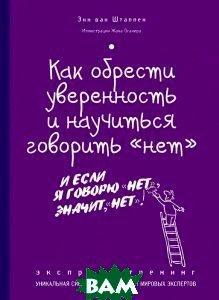 Купить Как обрести уверенность и научиться говорить `нет`. Экспресс-трениг, ЭКСМО, Энн ван Штаппен, 978-5-699-69852-3