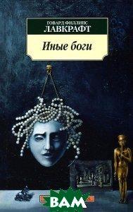 Купить Иные боги, АЗБУКА, Говард Филлипс Лавкрафт, 978-5-389-06933-6