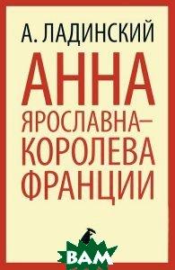 Купить Анна Ярославна - королева Франции, ЛЕНИЗДАТ, А. Ладинский, 978-5-4453-0226-1