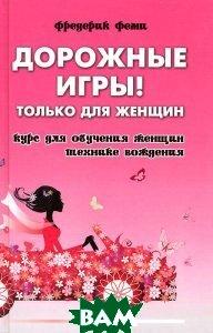 Купить Дорожные игры! Только для женщин. Курс для обучения женщин технике вождения, ФЕНИКС, Фредерик Феми, 978-5-222-21733-7
