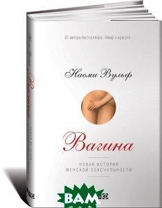 Купить Вагина. Новая история женской сексуальности, Альпина Нон-фикшн, Наоми Вульф, 978-5-91671-878-2