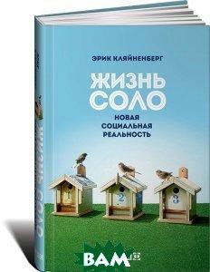 Купить Жизнь соло. Новая социальная реальность, Альпина Нон-фикшн, Эрик Кляйненберг, 978-5-91671-800-3