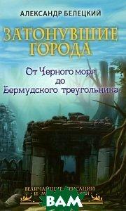 Купить Затонувшие города - от Черного моря до Бермудского треугольника, РИПОЛ КЛАССИК, Александр Белецкий, 978-5-386-06924-7