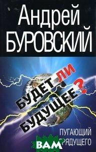 Купить Будет ли Будущее? Пугающий облик грядущего, ЭКСМО, Андрей Буровский, 978-5-699-38227-9