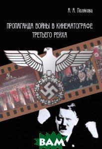 Купить Пропаганда войны в кинематографе Третьего Рейха, Неизвестный, А. А. Полякова, 978-5-91146-829-3