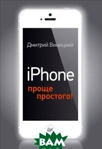 Купить IPhone проще простого!, Питер, Виницкий Дмитрий Мирославович, 978-5-496-01018-4