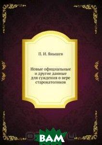 Купить Новые официальные и другие данные для суждения о вере старокатоликов, Книга по Требованию, И.Л. Янышев, 978-5-458-09914-1
