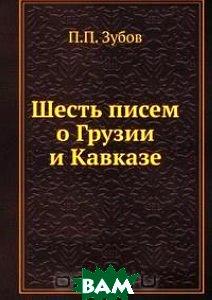 Купить Шесть писем о Грузии и Кавказе, Книга по Требованию, П.П. Зубов, 978-5-458-09932-5
