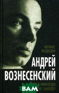Купить Андрей Вознесенский. Я тебя никогда не забуду, Алгоритм, Медведев Феликс Николаевич, 978-5-4438-0635-8