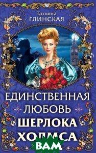 Купить Единственная любовь Шерлока Холмса, ЭКСМО, Татьяна Глинская, 978-5-699-70516-0