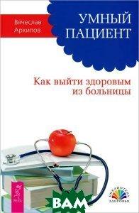 Купить Умный пациент. Как выйти здоровым из больницы, ИГ Весь, Вячеслав Архипов, 978-5-9573-2682-3
