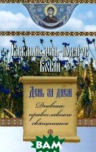 Купить Каждый день - подарок Божий. День за днем. Дневник православного священника, Сибирская Благозвонница, 978-5-91362-793-3