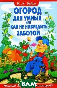 Купить Огород для умных, или Как не навредить заботой, Владис, Б. А. Бублик, 978-5-9567-1937-4