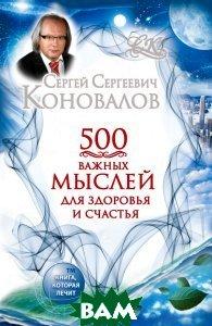 Купить 500 важных мыслей для здоровья и счастья, АСТ, Сергей Сергеевич Коновалов, 978-5-17-084395-4