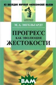 Купить Прогресс как эволюция жестокости, URSS, М. А. Энгельгардт, 978-5-9710-0718-0