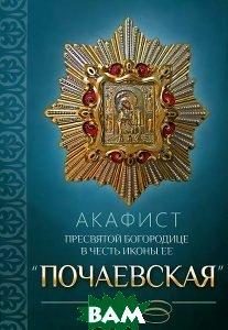 Купить Акафист Пресвятой Богородице в честь иконы Ее `Почаевская`, Благовест, 978-5-9968-0316-3