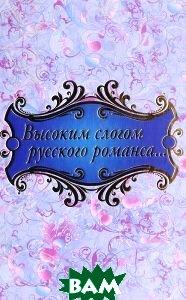 Купить Высоким слогом русского романса, Олма Медиа Групп, 978-5-373-05028-9