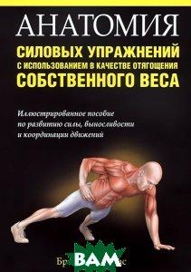 Купить Анатомия силовых упражнений с использованием в качестве отягощения собственного веса, ПОПУРРИ, Брет Контрерас, 978-985-15-3288-5