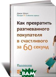 Купить Как превратить разгневанного покупателя в счастливого за 60 секунд, Альпина Паблишер, Джон Шоул, 978-5-9614-6407-8