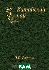 Купить Китайский чай, Книга по Требованию, И.П. Ржанов, 978-5-518-06992-3