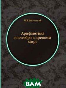 Купить Арифметика и алгебра в древнем мире, Книга по Требованию, М.Я. Выгодский, 978-5-458-38060-7